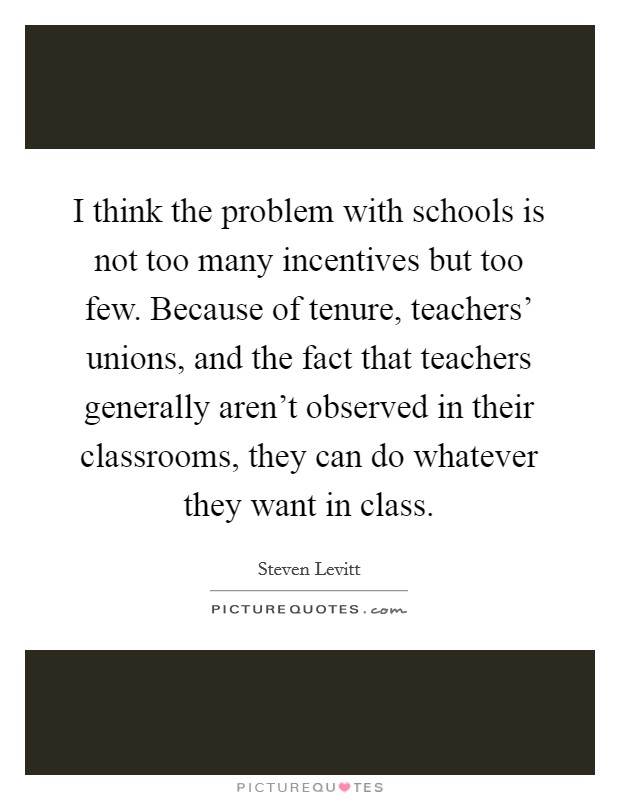 I think the problem with schools is not too many incentives but too few. Because of tenure, teachers' unions, and the fact that teachers generally aren't observed in their classrooms, they can do whatever they want in class Picture Quote #1