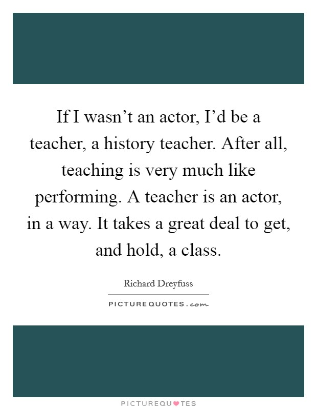 If I wasn't an actor, I'd be a teacher, a history teacher. After all, teaching is very much like performing. A teacher is an actor, in a way. It takes a great deal to get, and hold, a class Picture Quote #1
