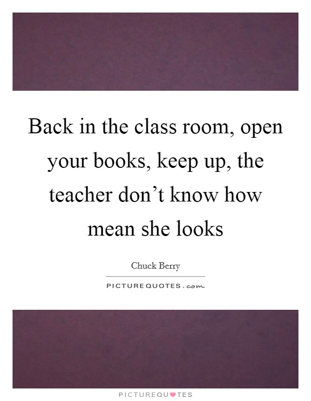 Back in the class room, open your books, keep up, the teacher don't know how mean she looks Picture Quote #1