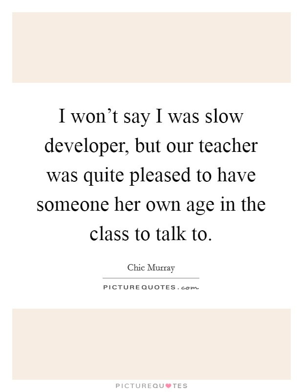 I won't say I was slow developer, but our teacher was quite pleased to have someone her own age in the class to talk to Picture Quote #1