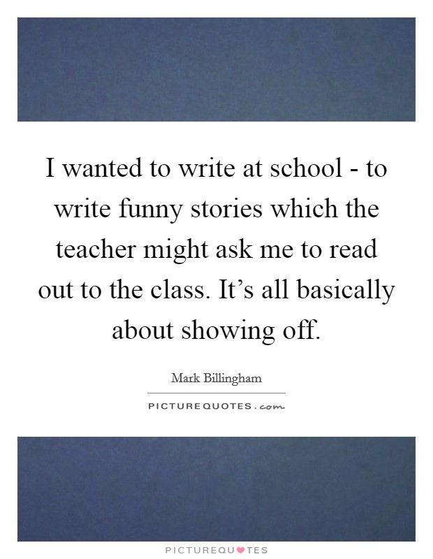 I wanted to write at school - to write funny stories which the teacher might ask me to read out to the class. It's all basically about showing off Picture Quote #1