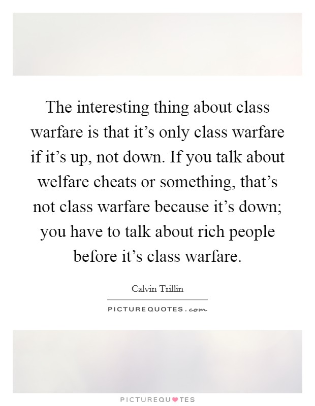 The interesting thing about class warfare is that it's only class warfare if it's up, not down. If you talk about welfare cheats or something, that's not class warfare because it's down; you have to talk about rich people before it's class warfare Picture Quote #1