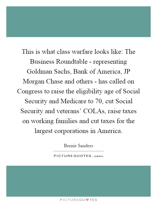 This is what class warfare looks like: The Business Roundtable - representing Goldman Sachs, Bank of America, JP Morgan Chase and others - has called on Congress to raise the eligibility age of Social Security and Medicare to 70, cut Social Security and veterans' COLAs, raise taxes on working families and cut taxes for the largest corporations in America Picture Quote #1
