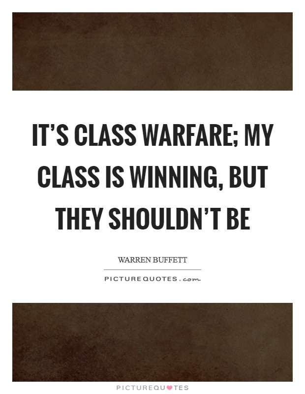 It's class warfare; my class is winning, but they shouldn't be Picture Quote #1