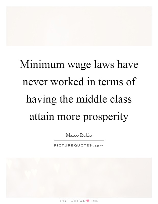 Minimum wage laws have never worked in terms of having the middle class attain more prosperity Picture Quote #1