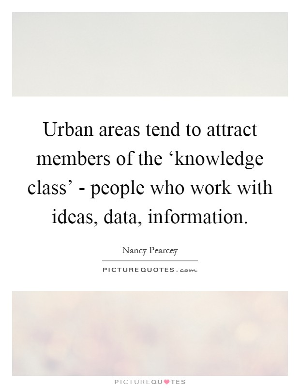 Urban areas tend to attract members of the 'knowledge class' - people who work with ideas, data, information Picture Quote #1