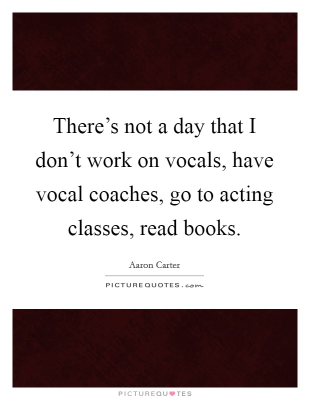 There's not a day that I don't work on vocals, have vocal coaches, go to acting classes, read books Picture Quote #1