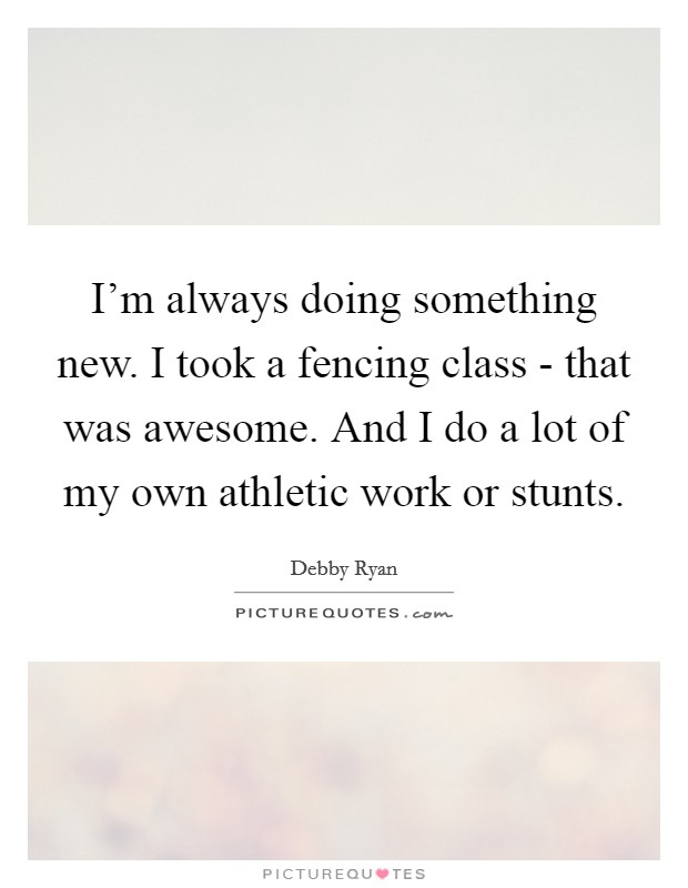 I'm always doing something new. I took a fencing class - that was awesome. And I do a lot of my own athletic work or stunts Picture Quote #1