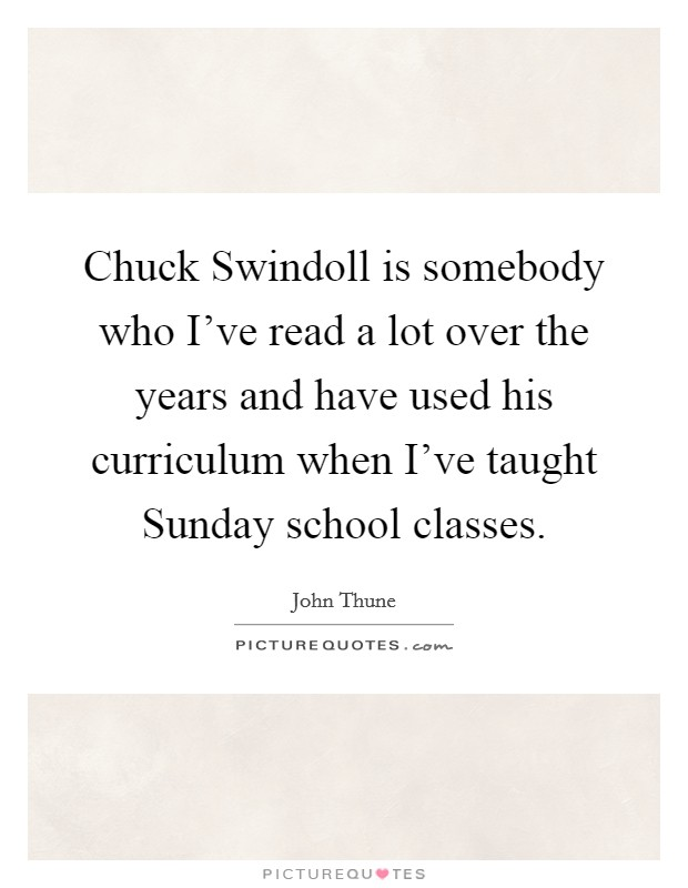 Chuck Swindoll is somebody who I've read a lot over the years and have used his curriculum when I've taught Sunday school classes Picture Quote #1