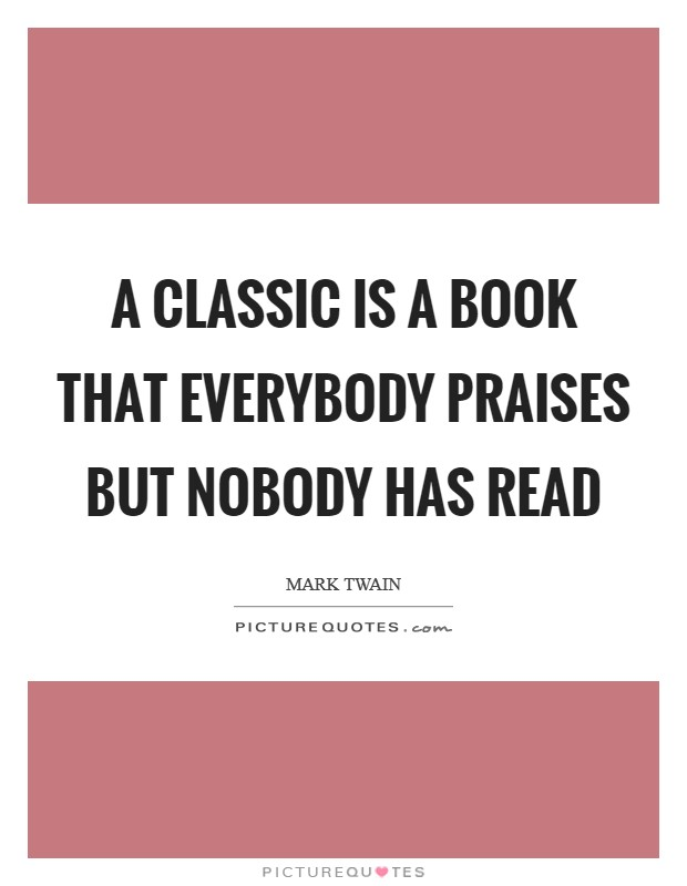 A classic is a book that everybody praises but nobody has read Picture Quote #1