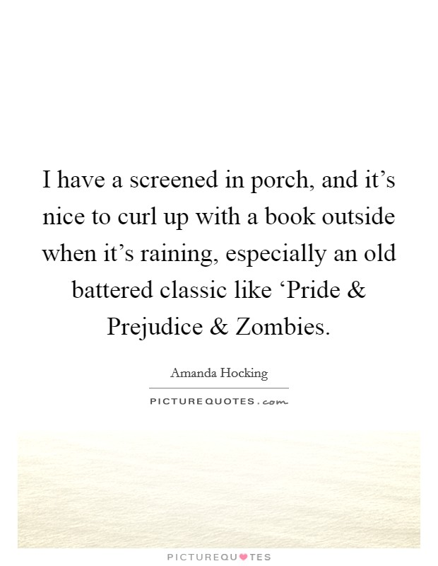 I have a screened in porch, and it's nice to curl up with a book outside when it's raining, especially an old battered classic like 'Pride and Prejudice and Zombies Picture Quote #1