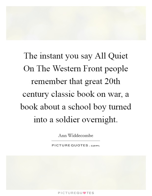 The instant you say All Quiet On The Western Front people remember that great 20th century classic book on war, a book about a school boy turned into a soldier overnight Picture Quote #1