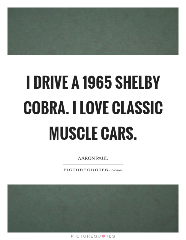 I drive a 1965 Shelby Cobra. I love classic muscle cars Picture Quote #1