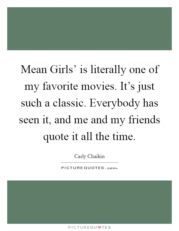 Mean Girls' is literally one of my favorite movies. It's just such a classic. Everybody has seen it, and me and my friends quote it all the time Picture Quote #1