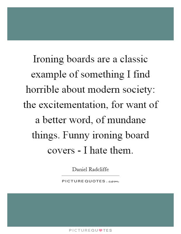 Ironing boards are a classic example of something I find horrible about modern society: the excitementation, for want of a better word, of mundane things. Funny ironing board covers - I hate them Picture Quote #1
