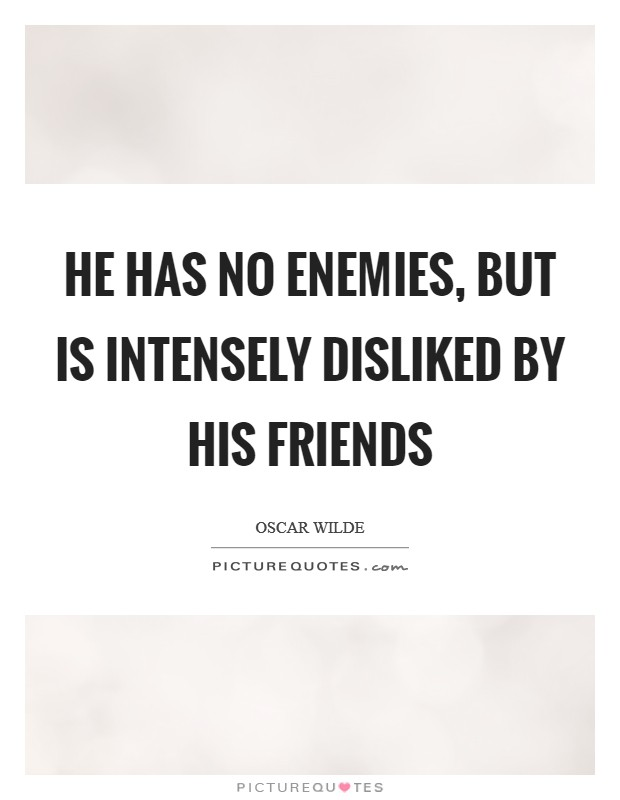 He has no enemies, but is intensely disliked by his friends Picture Quote #1