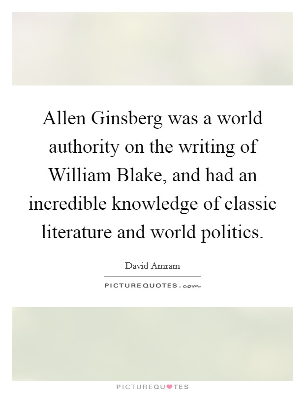 Allen Ginsberg was a world authority on the writing of William Blake, and had an incredible knowledge of classic literature and world politics Picture Quote #1
