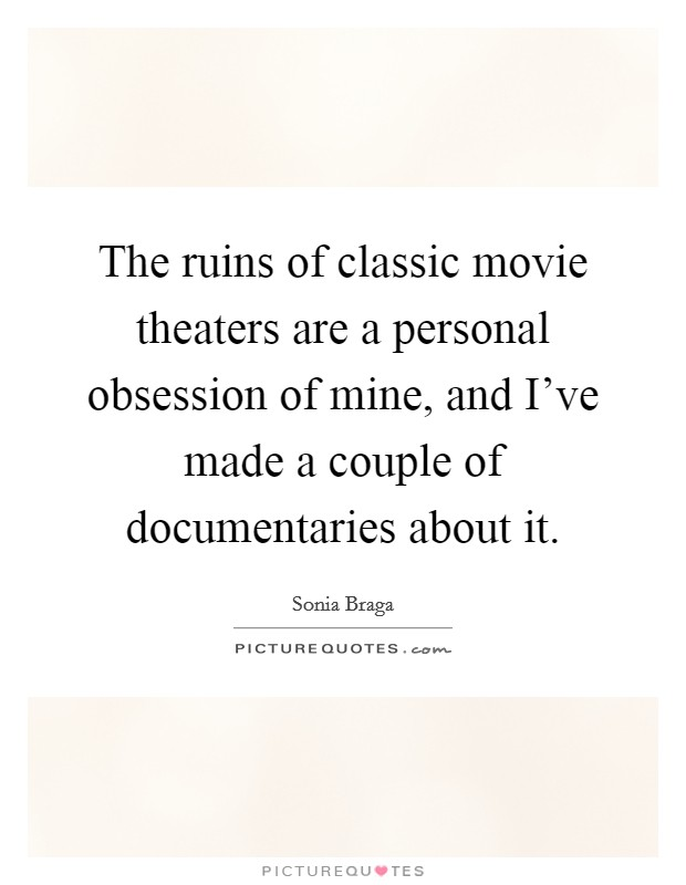 The ruins of classic movie theaters are a personal obsession of mine, and I've made a couple of documentaries about it Picture Quote #1