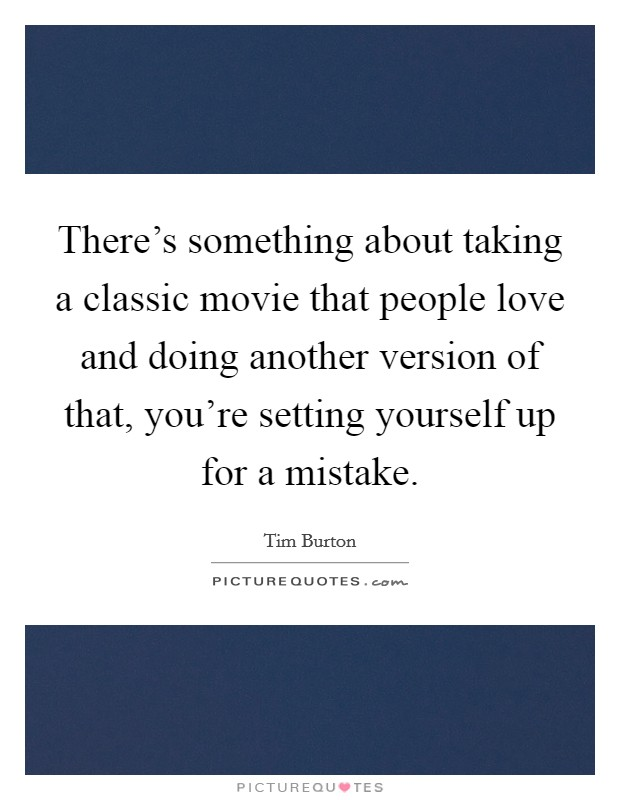 There's something about taking a classic movie that people love and doing another version of that, you're setting yourself up for a mistake Picture Quote #1