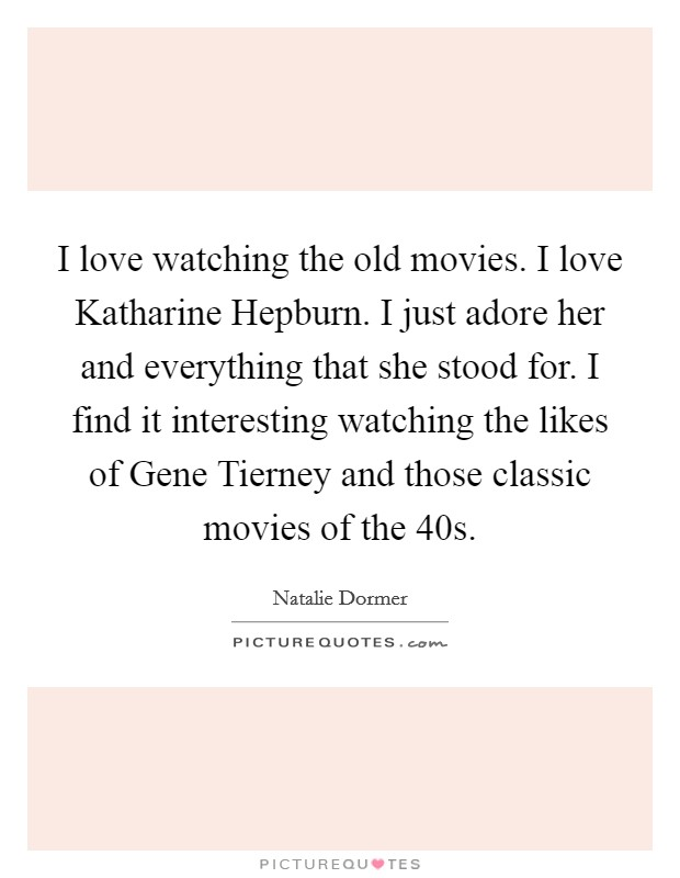 I love watching the old movies. I love Katharine Hepburn. I just adore her and everything that she stood for. I find it interesting watching the likes of Gene Tierney and those classic movies of the  40s Picture Quote #1