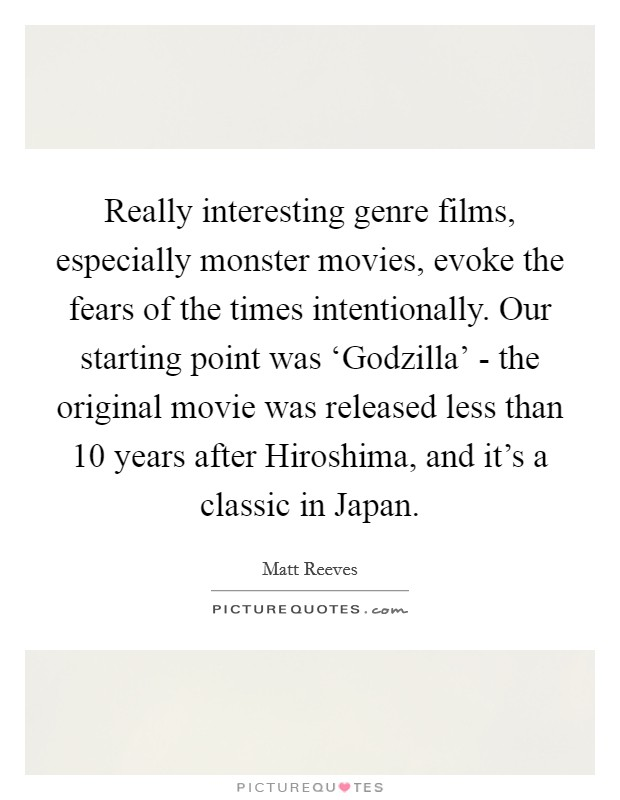 Really interesting genre films, especially monster movies, evoke the fears of the times intentionally. Our starting point was 'Godzilla' - the original movie was released less than 10 years after Hiroshima, and it's a classic in Japan Picture Quote #1