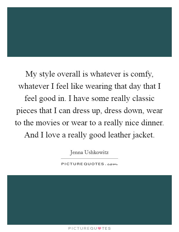 My style overall is whatever is comfy, whatever I feel like wearing that day that I feel good in. I have some really classic pieces that I can dress up, dress down, wear to the movies or wear to a really nice dinner. And I love a really good leather jacket. Picture Quote #1