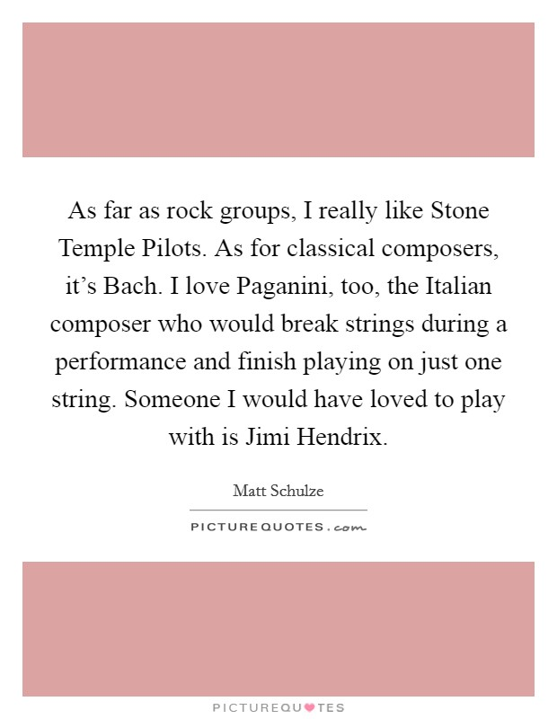 As far as rock groups, I really like Stone Temple Pilots. As for classical composers, it's Bach. I love Paganini, too, the Italian composer who would break strings during a performance and finish playing on just one string. Someone I would have loved to play with is Jimi Hendrix Picture Quote #1