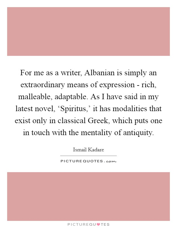 For me as a writer, Albanian is simply an extraordinary means of expression - rich, malleable, adaptable. As I have said in my latest novel, 'Spiritus,' it has modalities that exist only in classical Greek, which puts one in touch with the mentality of antiquity Picture Quote #1