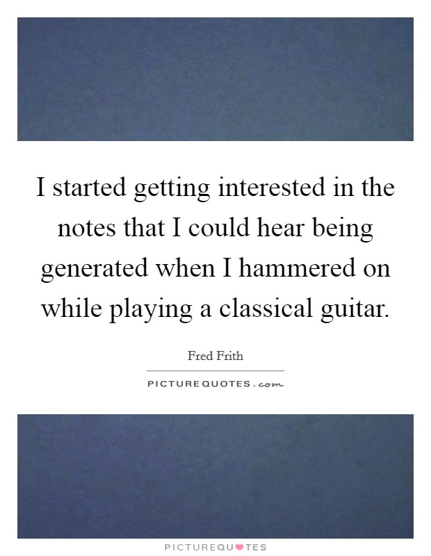 I started getting interested in the notes that I could hear being generated when I hammered on while playing a classical guitar Picture Quote #1