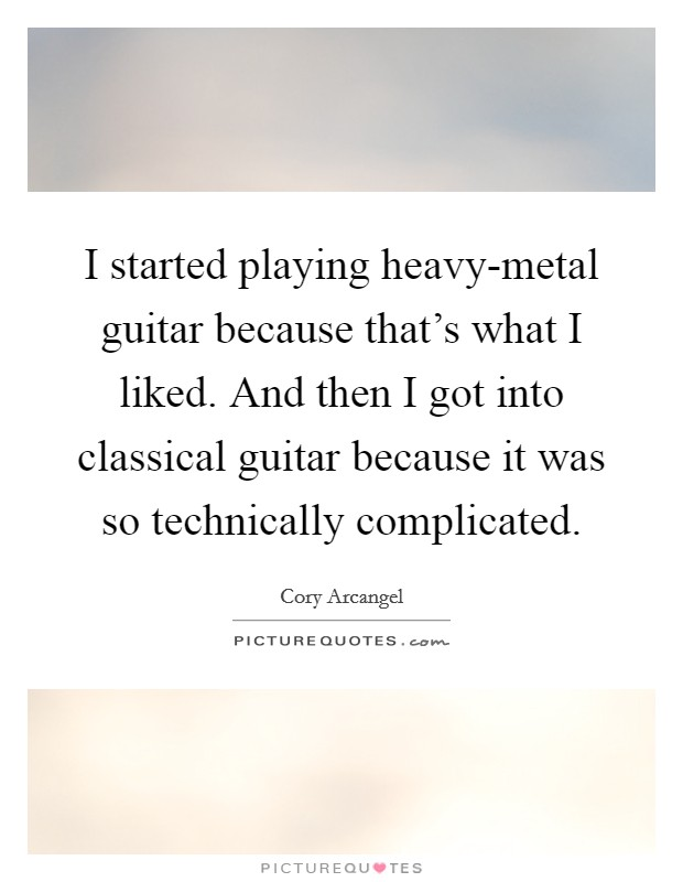 I started playing heavy-metal guitar because that's what I liked. And then I got into classical guitar because it was so technically complicated Picture Quote #1