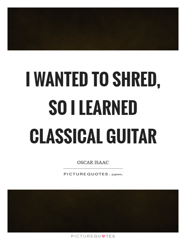 I wanted to shred, so I learned classical guitar Picture Quote #1