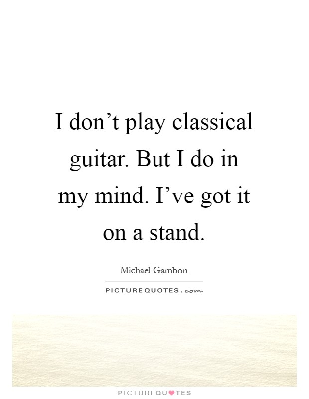 I don't play classical guitar. But I do in my mind. I've got it on a stand Picture Quote #1