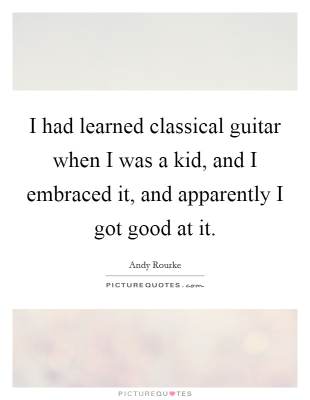 I had learned classical guitar when I was a kid, and I embraced it, and apparently I got good at it Picture Quote #1