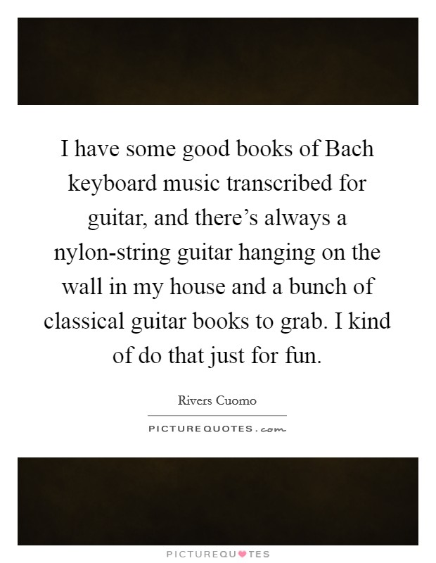I have some good books of Bach keyboard music transcribed for guitar, and there's always a nylon-string guitar hanging on the wall in my house and a bunch of classical guitar books to grab. I kind of do that just for fun Picture Quote #1
