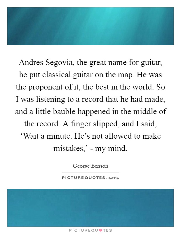 Andres Segovia, the great name for guitar, he put classical guitar on the map. He was the proponent of it, the best in the world. So I was listening to a record that he had made, and a little bauble happened in the middle of the record. A finger slipped, and I said, 'Wait a minute. He's not allowed to make mistakes,' - my mind Picture Quote #1
