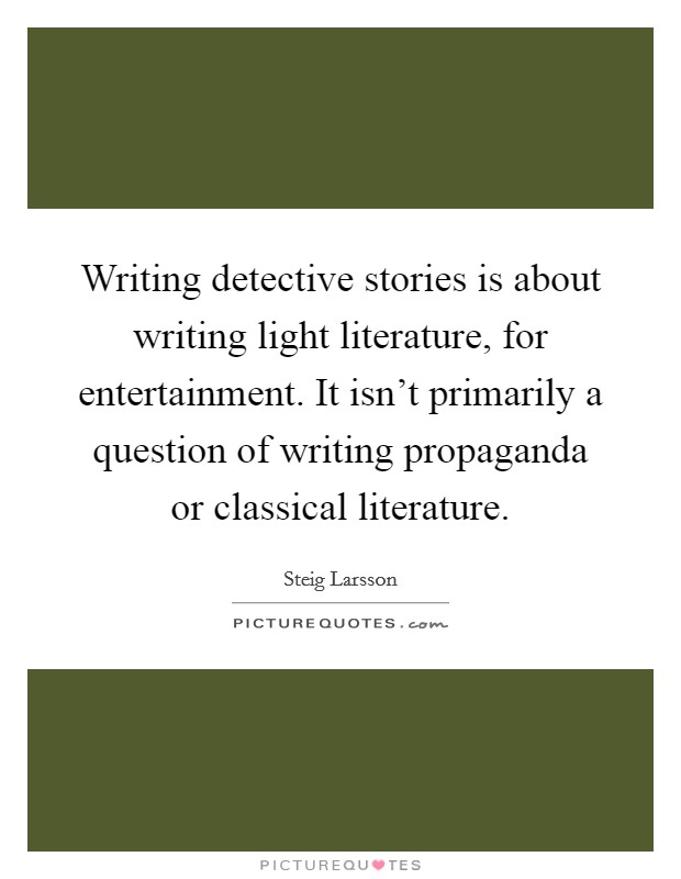 Writing detective stories is about writing light literature, for entertainment. It isn't primarily a question of writing propaganda or classical literature Picture Quote #1