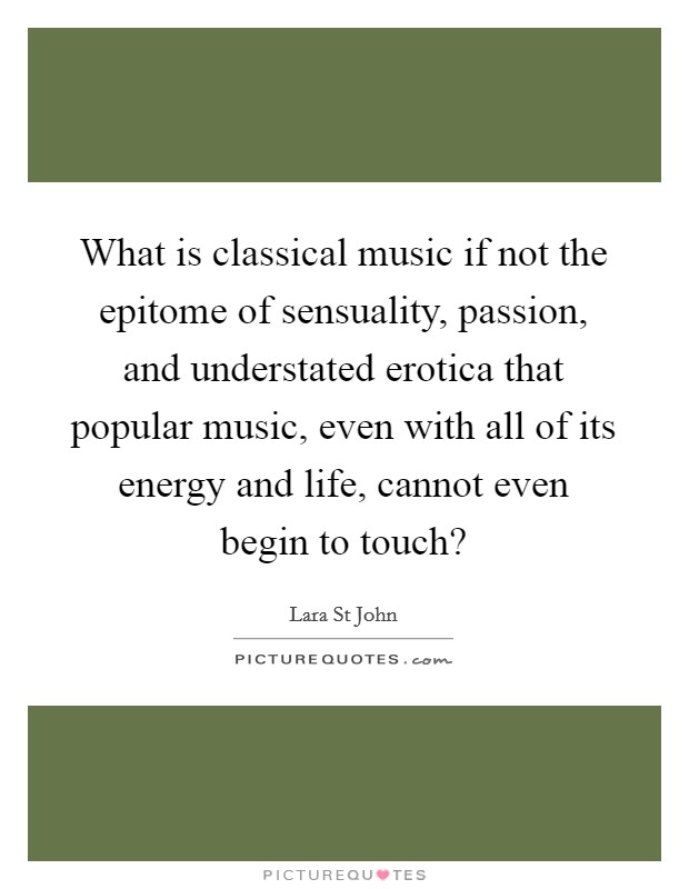 What is classical music if not the epitome of sensuality, passion, and understated erotica that popular music, even with all of its energy and life, cannot even begin to touch? Picture Quote #1