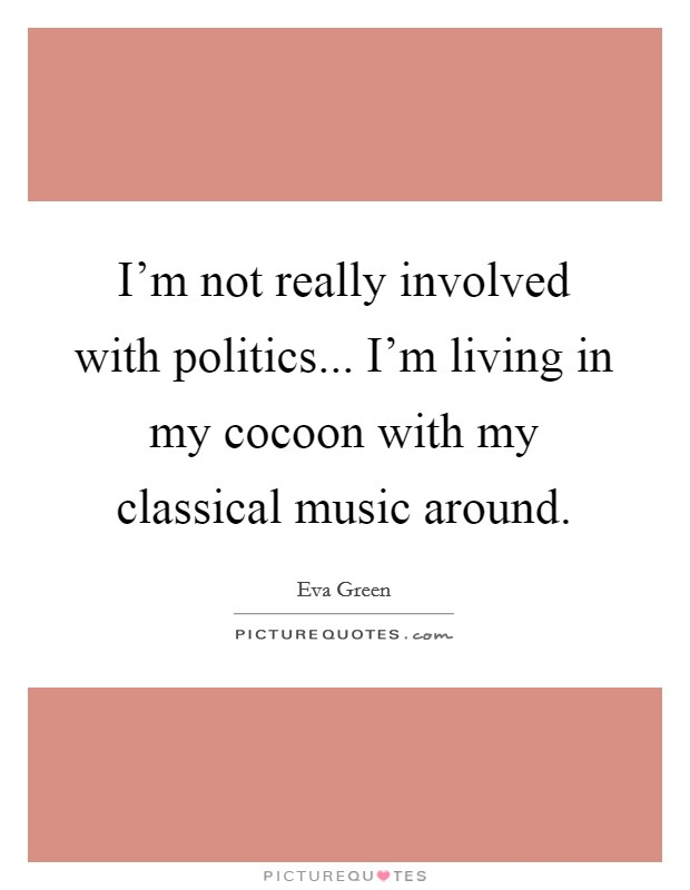 I'm not really involved with politics... I'm living in my cocoon with my classical music around Picture Quote #1