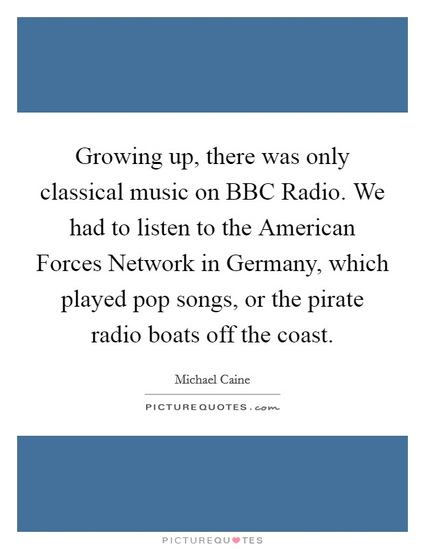 Growing up, there was only classical music on BBC Radio. We had to listen to the American Forces Network in Germany, which played pop songs, or the pirate radio boats off the coast Picture Quote #1