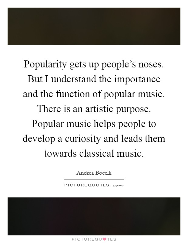 Popularity gets up people's noses. But I understand the importance and the function of popular music. There is an artistic purpose. Popular music helps people to develop a curiosity and leads them towards classical music Picture Quote #1