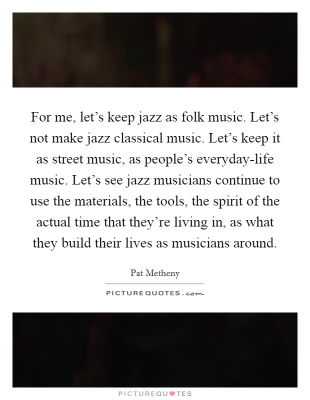 For me, let's keep jazz as folk music. Let's not make jazz classical music. Let's keep it as street music, as people's everyday-life music. Let's see jazz musicians continue to use the materials, the tools, the spirit of the actual time that they're living in, as what they build their lives as musicians around Picture Quote #1