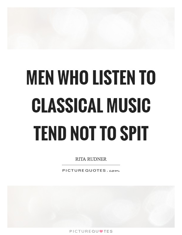Men who listen to classical music tend not to spit Picture Quote #1