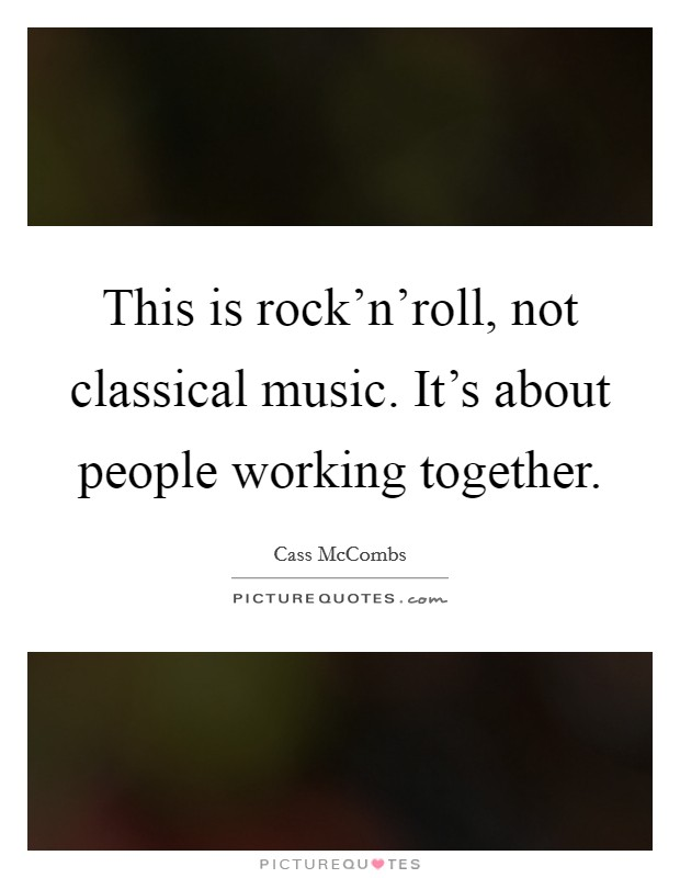 This is rock'n'roll, not classical music. It's about people working together Picture Quote #1