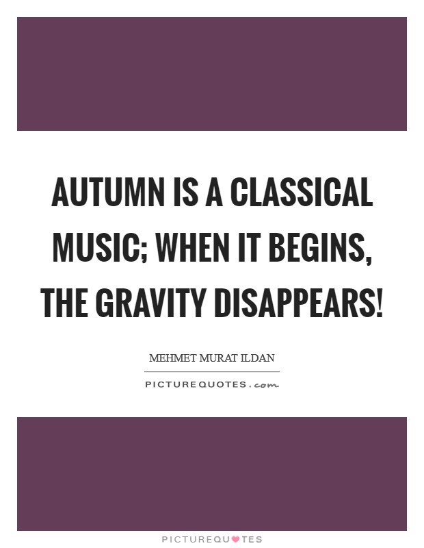 Autumn is a classical music; when it begins, the gravity disappears! Picture Quote #1