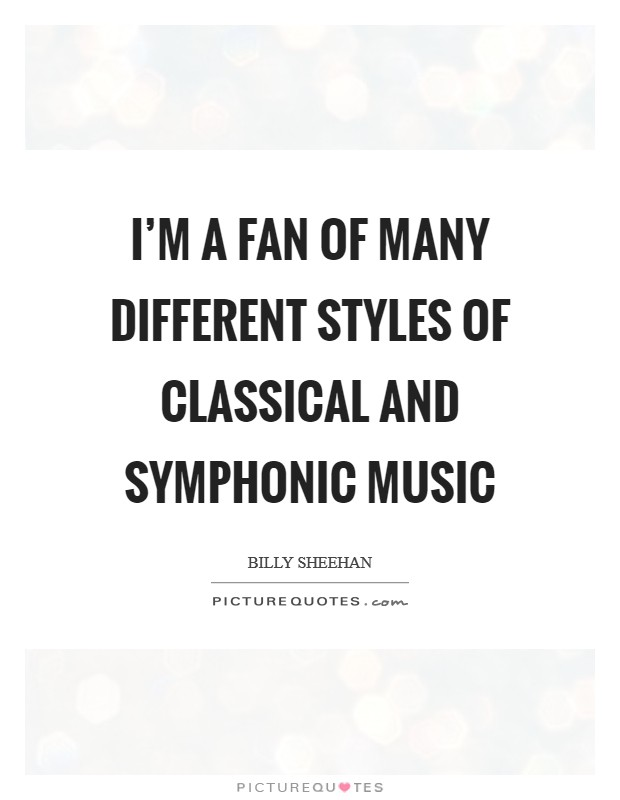 I'm a fan of many different styles of classical and symphonic music Picture Quote #1