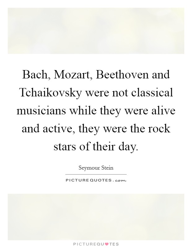 Bach, Mozart, Beethoven and Tchaikovsky were not classical musicians while they were alive and active, they were the rock stars of their day Picture Quote #1