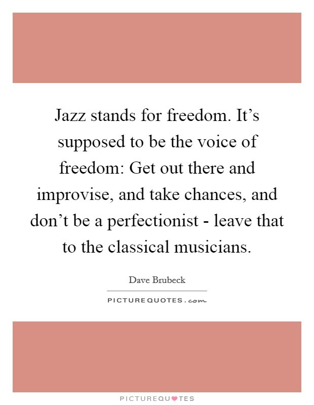 Jazz stands for freedom. It's supposed to be the voice of freedom: Get out there and improvise, and take chances, and don't be a perfectionist - leave that to the classical musicians Picture Quote #1