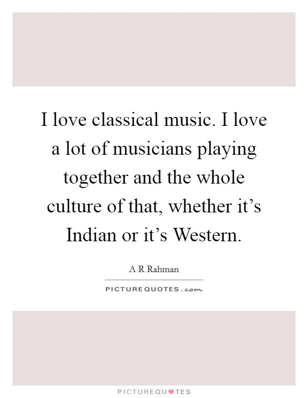 I love classical music. I love a lot of musicians playing together and the whole culture of that, whether it's Indian or it's Western Picture Quote #1