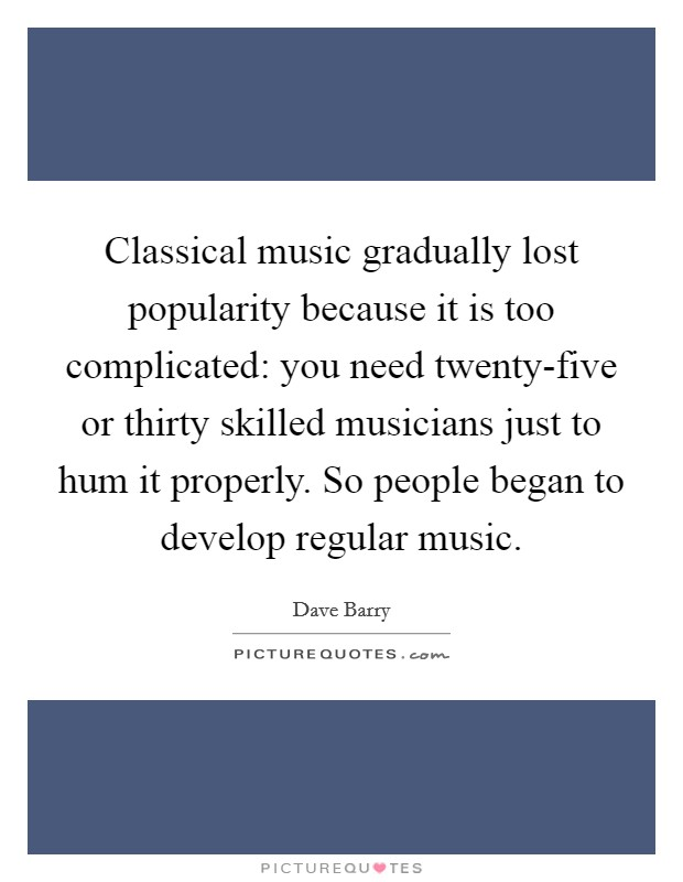 Classical music gradually lost popularity because it is too complicated: you need twenty-five or thirty skilled musicians just to hum it properly. So people began to develop regular music Picture Quote #1