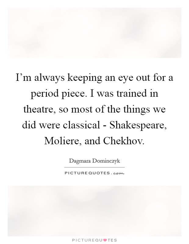 I'm always keeping an eye out for a period piece. I was trained in theatre, so most of the things we did were classical - Shakespeare, Moliere, and Chekhov Picture Quote #1